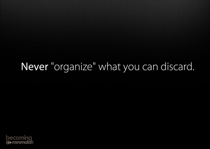 never organize what you can discard.
